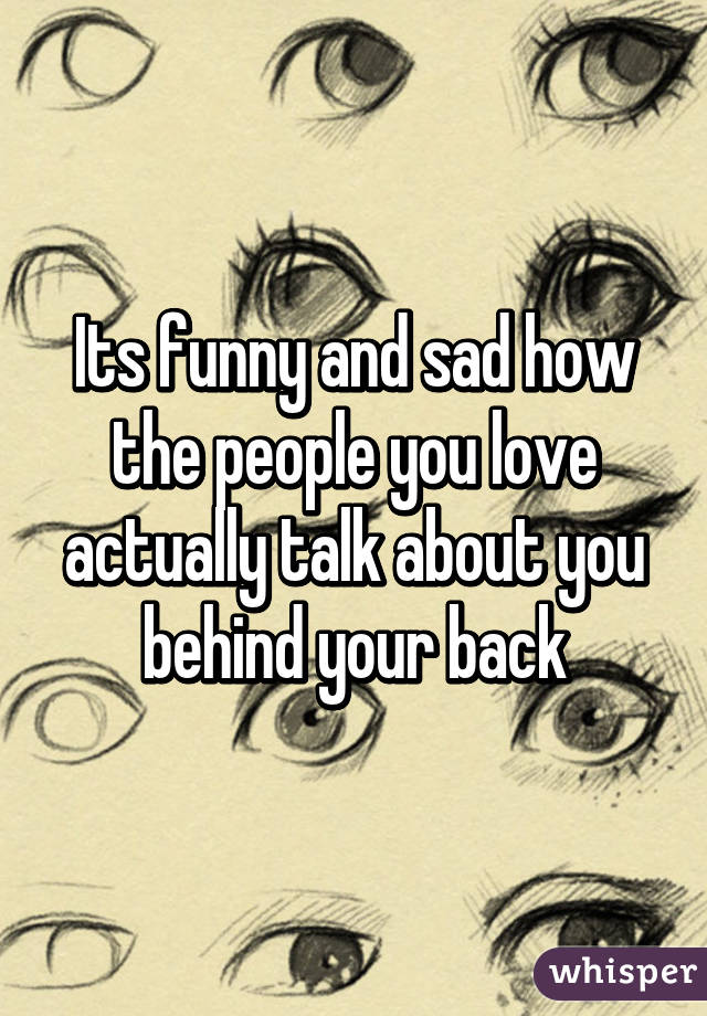 Its funny and sad how the people you love actually talk about you behind your back