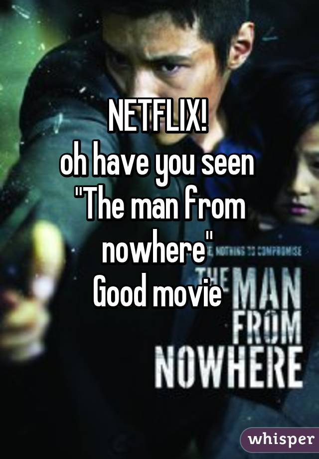 "NETFLIX!  oh have you seen  ""The man from nowhere""  Good movie"