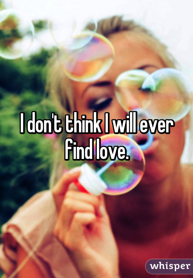 I don't think I will ever find love.