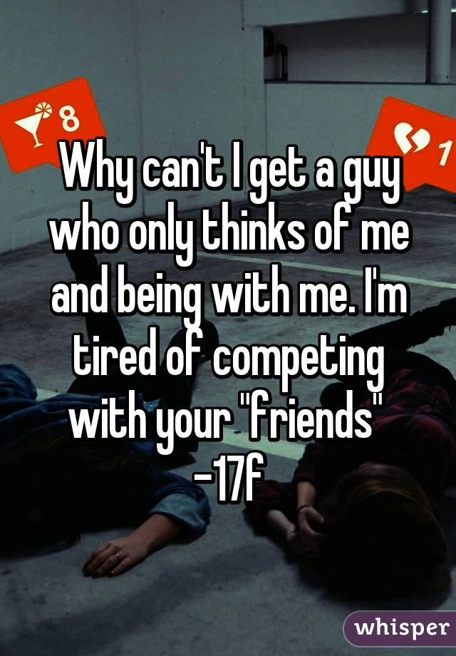 "Why can't I get a guy who only thinks of me and being with me. I'm tired of competing with your ""friends""  -17f"