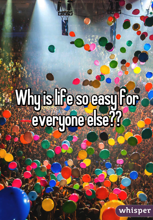 Why is life so easy for everyone else??