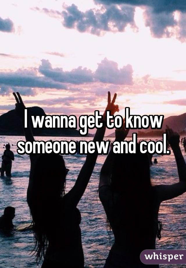 I wanna get to know someone new and cool.