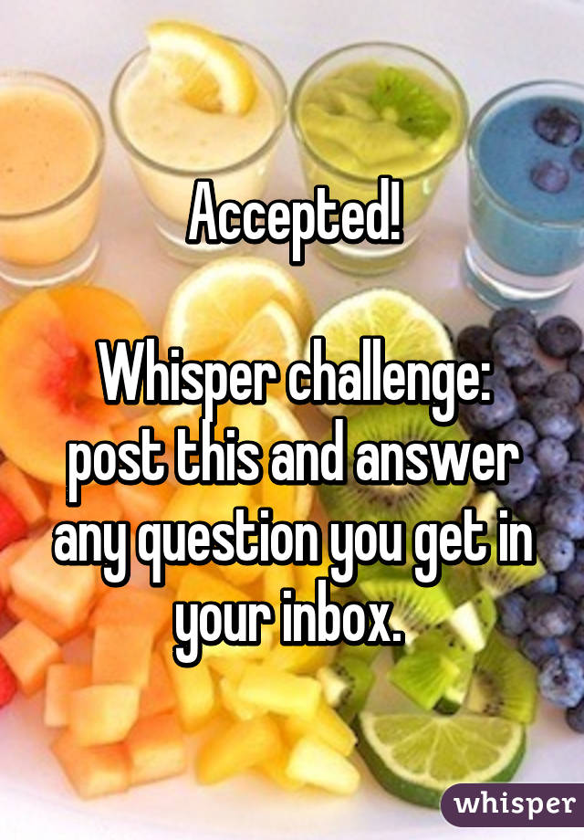 Accepted!  Whisper challenge: post this and answer any question you get in your inbox.