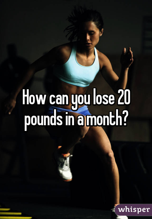 How can you lose 20 pounds in a month?