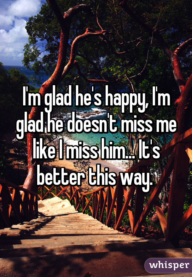 I'm glad he's happy, I'm glad he doesn't miss me like I miss him... It's better this way.