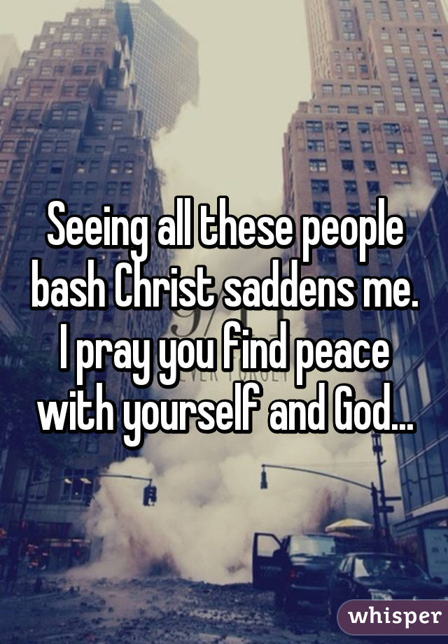 Seeing all these people bash Christ saddens me. I pray you find peace with yourself and God...