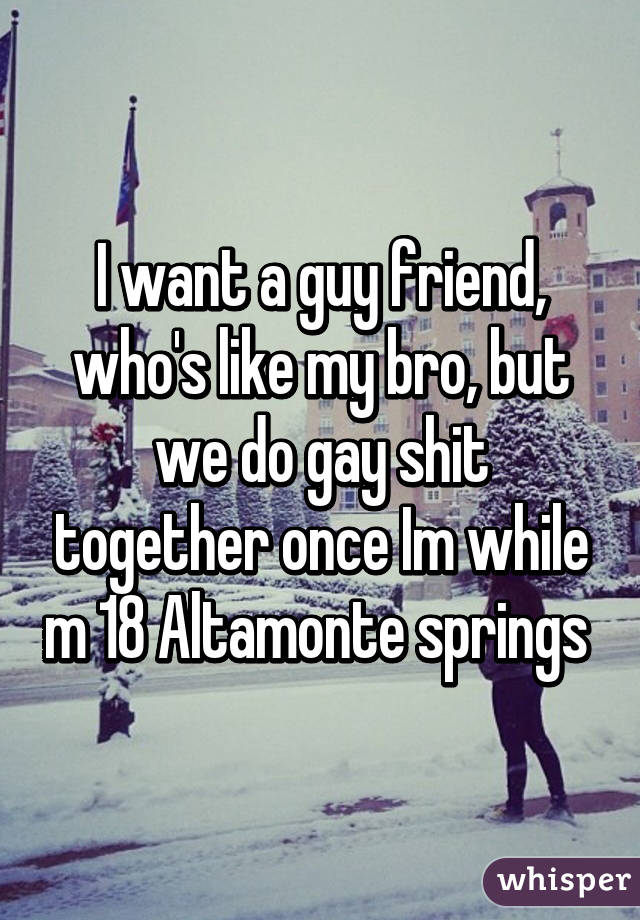 I want a guy friend, who's like my bro, but we do gay shit together once Im while m 18 Altamonte springs