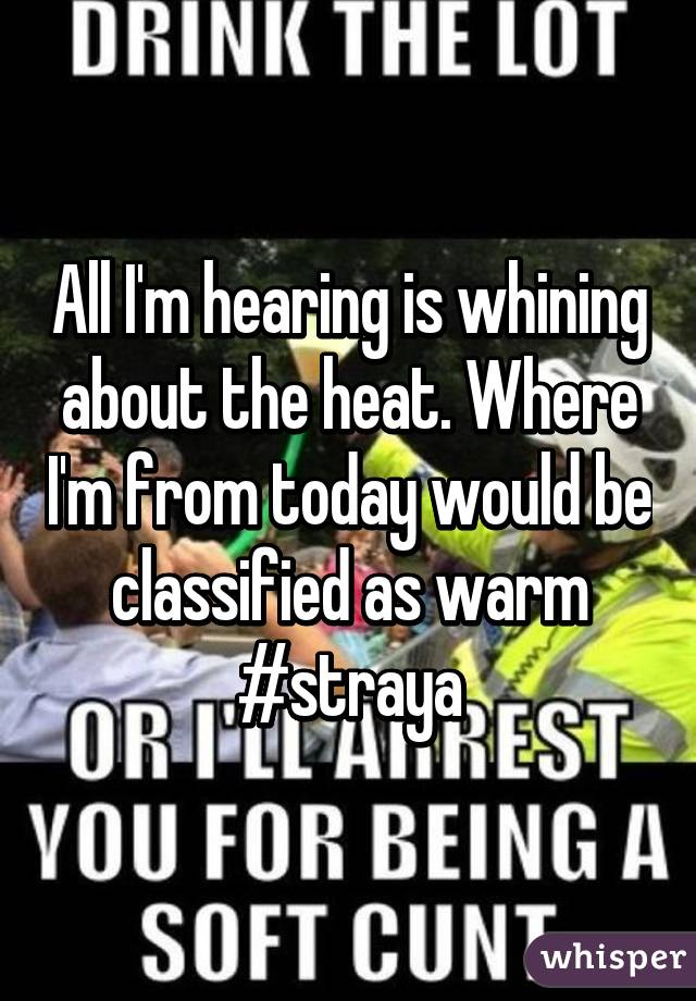 All I'm hearing is whining about the heat. Where I'm from today would be classified as warm #straya