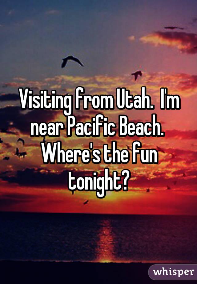Visiting from Utah.  I'm near Pacific Beach.  Where's the fun tonight?