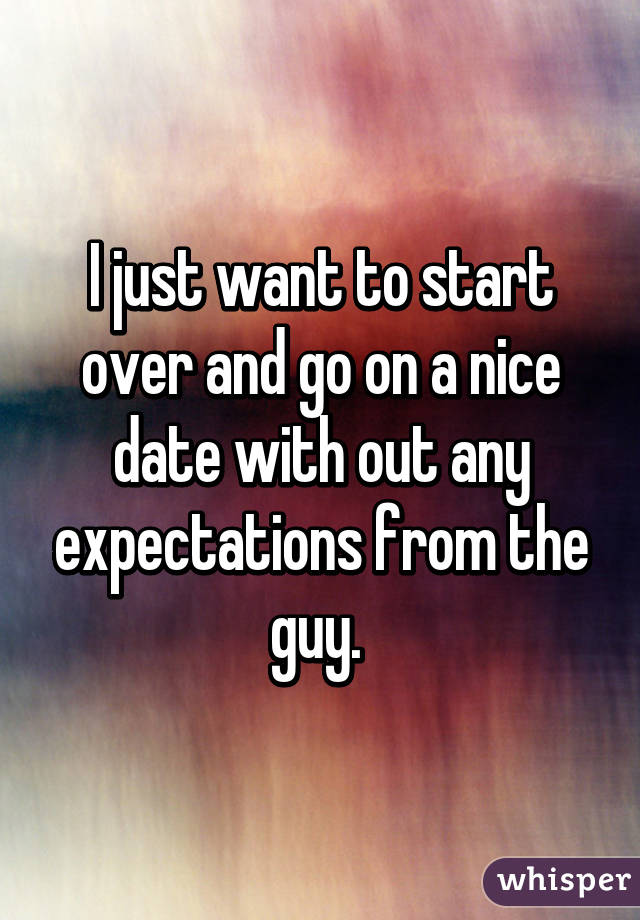 I just want to start over and go on a nice date with out any expectations from the guy.