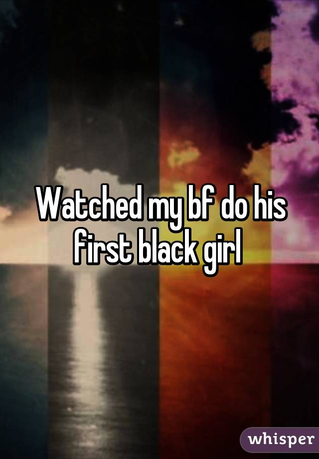 Watched my bf do his first black girl