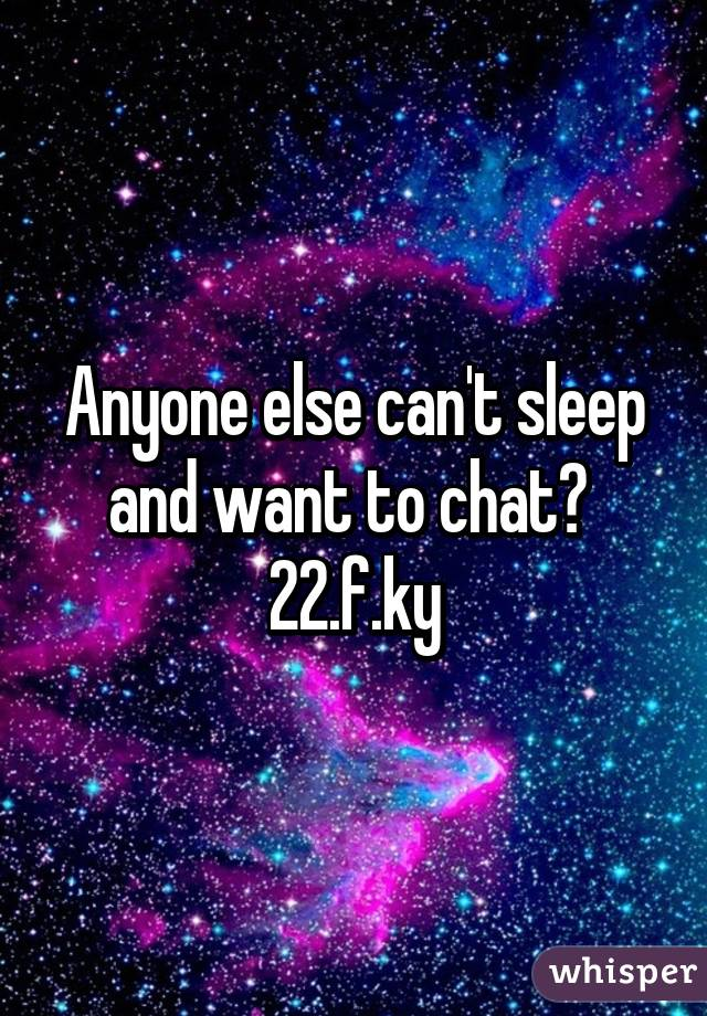 Anyone else can't sleep and want to chat?  22.f.ky