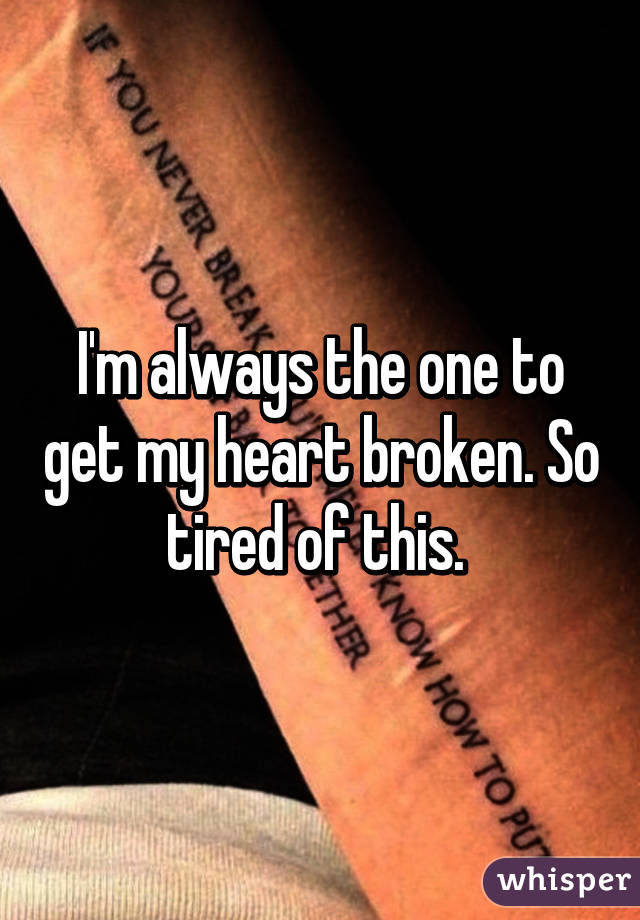 I'm always the one to get my heart broken. So tired of this.
