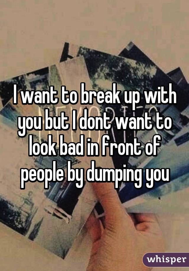 I want to break up with you but I dont want to look bad in front of people by dumping you