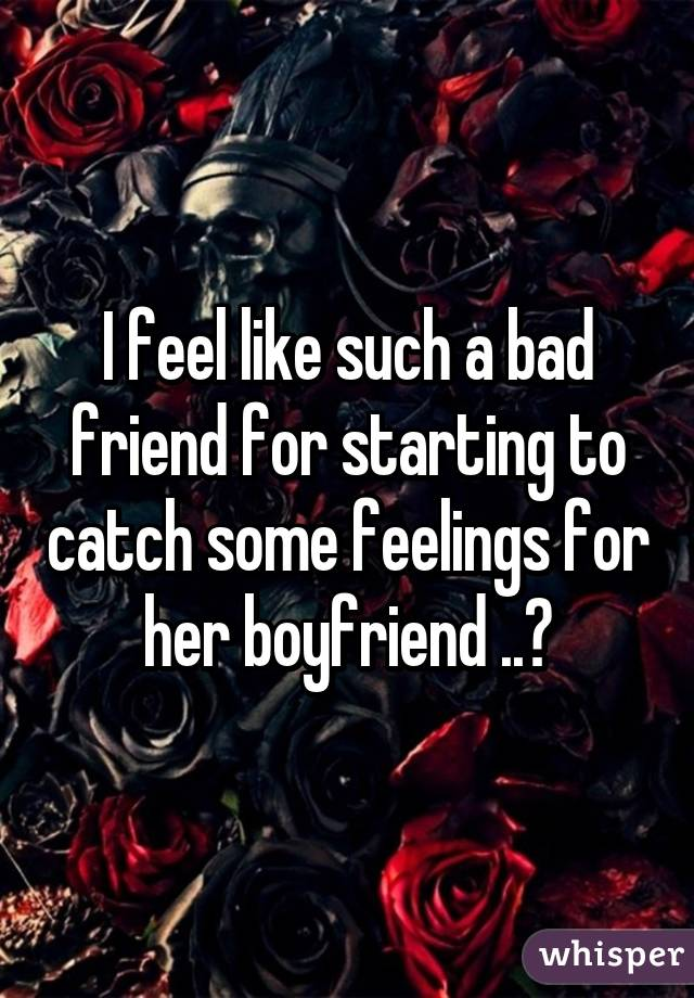 I feel like such a bad friend for starting to catch some feelings for her boyfriend ..😞