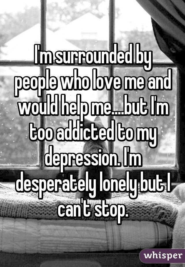 I'm surrounded by people who love me and would help me....but I'm too addicted to my depression. I'm desperately lonely but I can't stop.