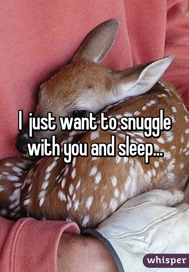 I  just want to snuggle with you and sleep...