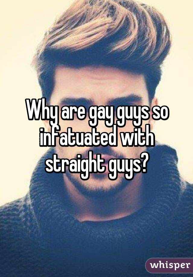 Why are gay guys so infatuated with straight guys?