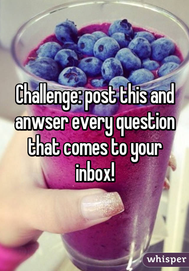 Challenge: post this and anwser every question that comes to your inbox!