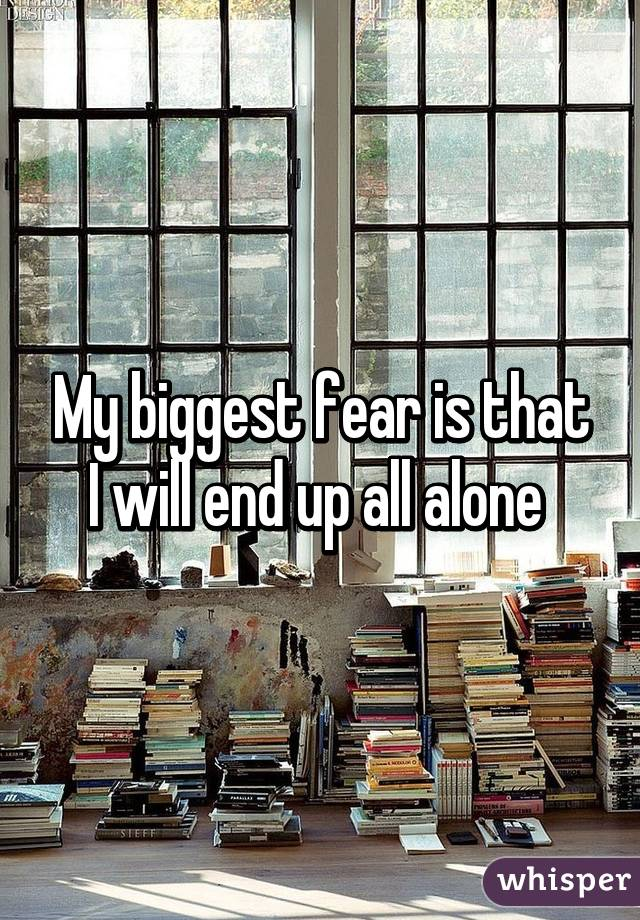 My biggest fear is that I will end up all alone