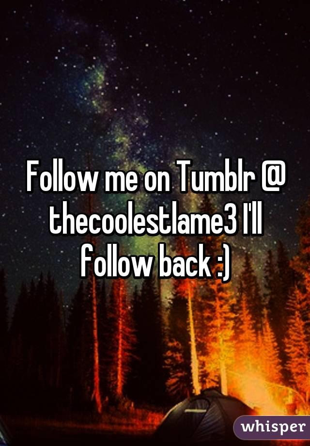 Follow me on Tumblr @ thecoolestlame3 I'll follow back :)