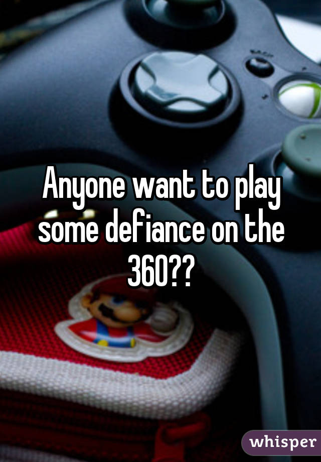 Anyone want to play some defiance on the 360??