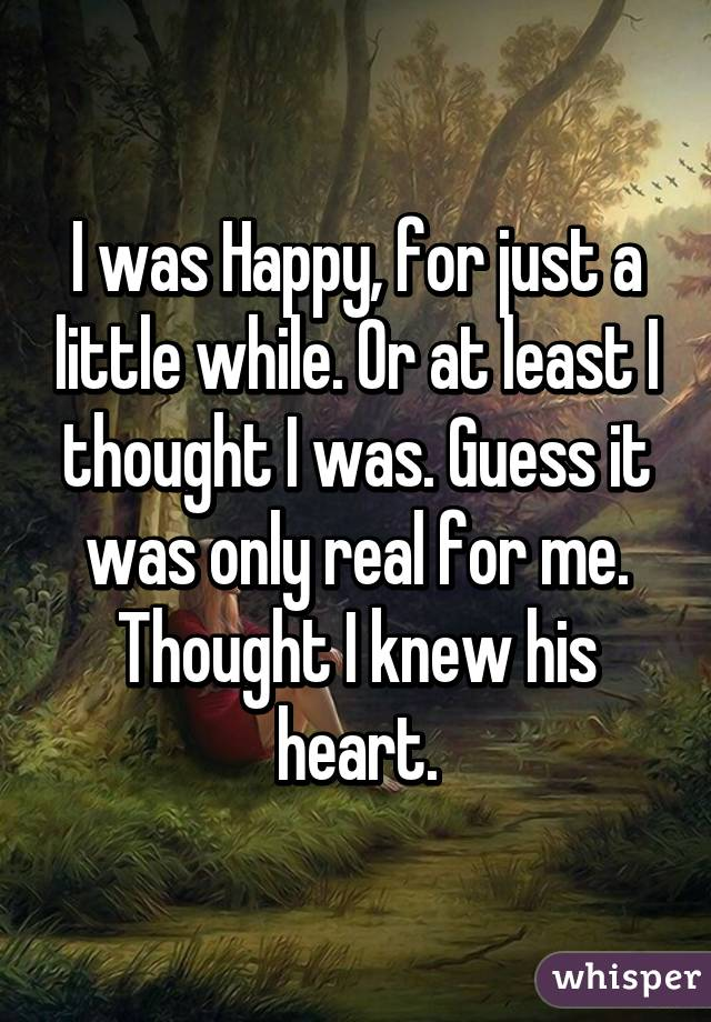 I was Happy, for just a little while. Or at least I thought I was. Guess it was only real for me. Thought I knew his heart.