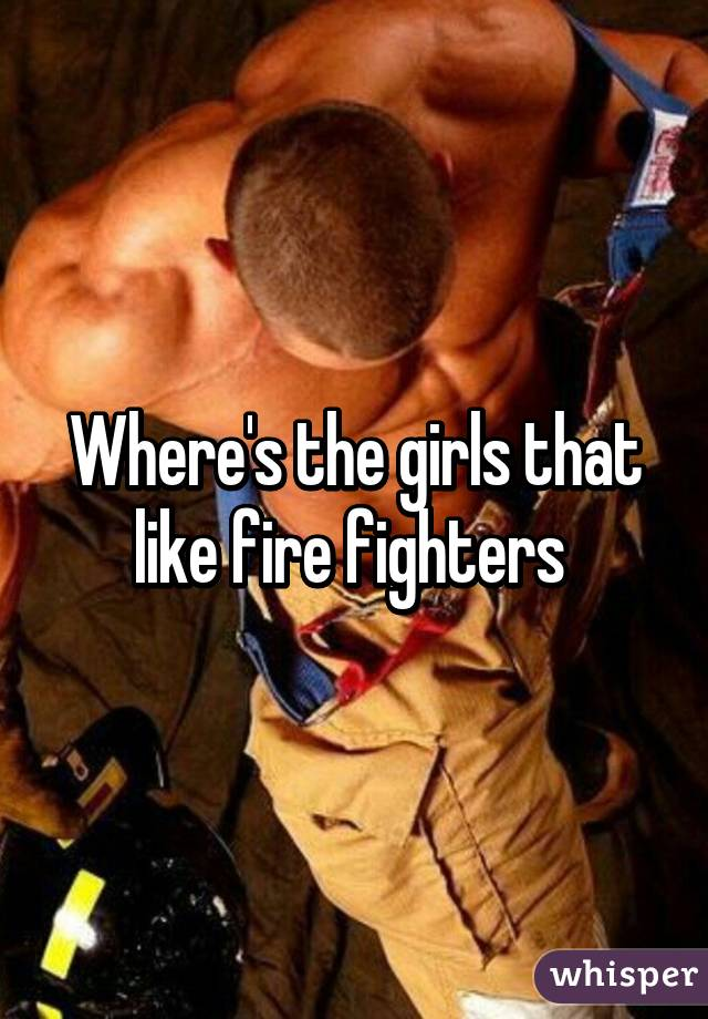 Where's the girls that like fire fighters