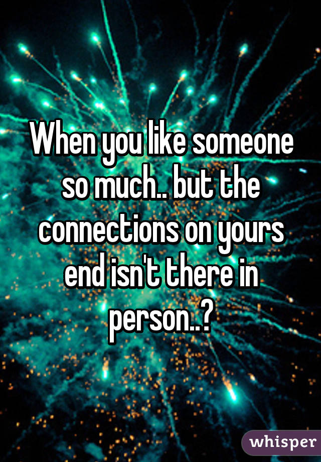 When you like someone so much.. but the connections on yours end isn't there in person..💔