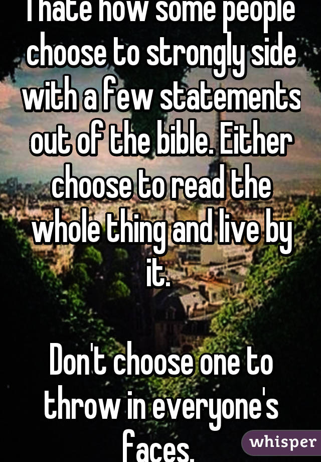 I hate how some people choose to strongly side with a few statements out of the bible. Either choose to read the whole thing and live by it.   Don't choose one to throw in everyone's faces.