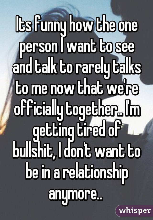 Its funny how the one person I want to see and talk to rarely talks to me now that we're officially together.. I'm getting tired of bullshit, I don't want to be in a relationship anymore..