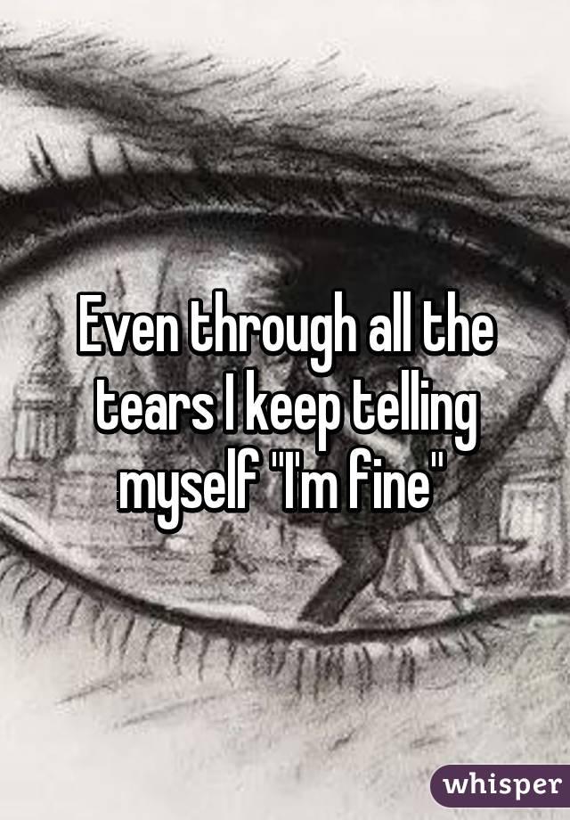 "Even through all the tears I keep telling myself ""I'm fine"""