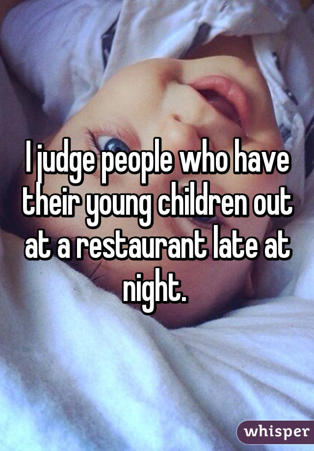 I judge people who have their young children out at a restaurant late at night.