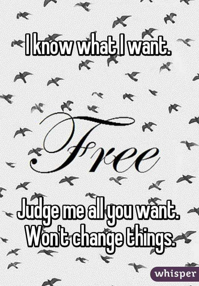 I know what I want.       Judge me all you want.  Won't change things.