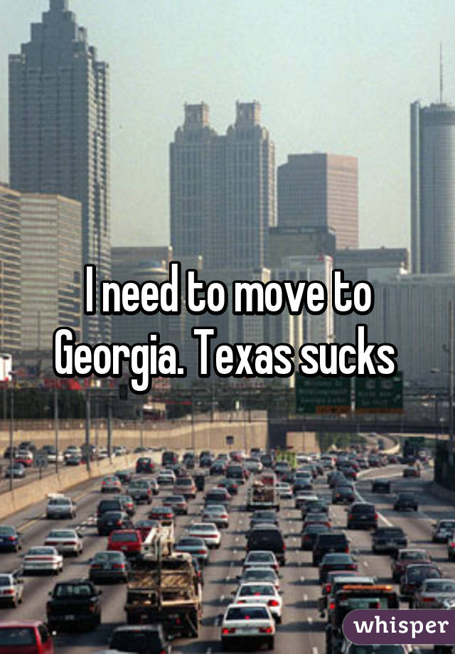 I need to move to Georgia. Texas sucks
