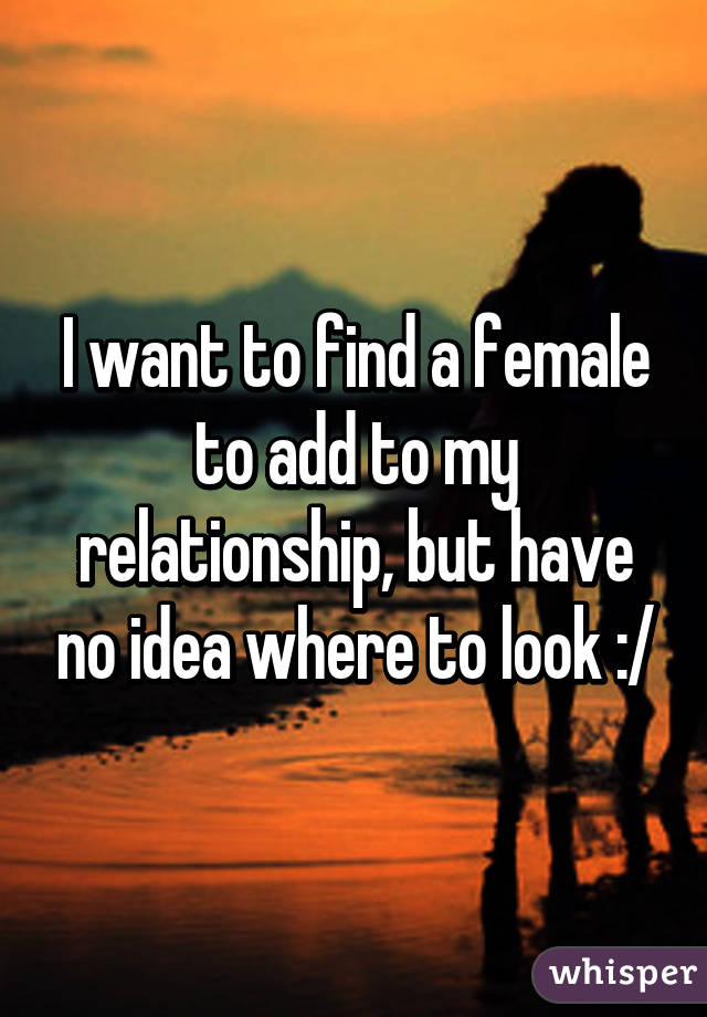 I want to find a female to add to my relationship, but have no idea where to look :/