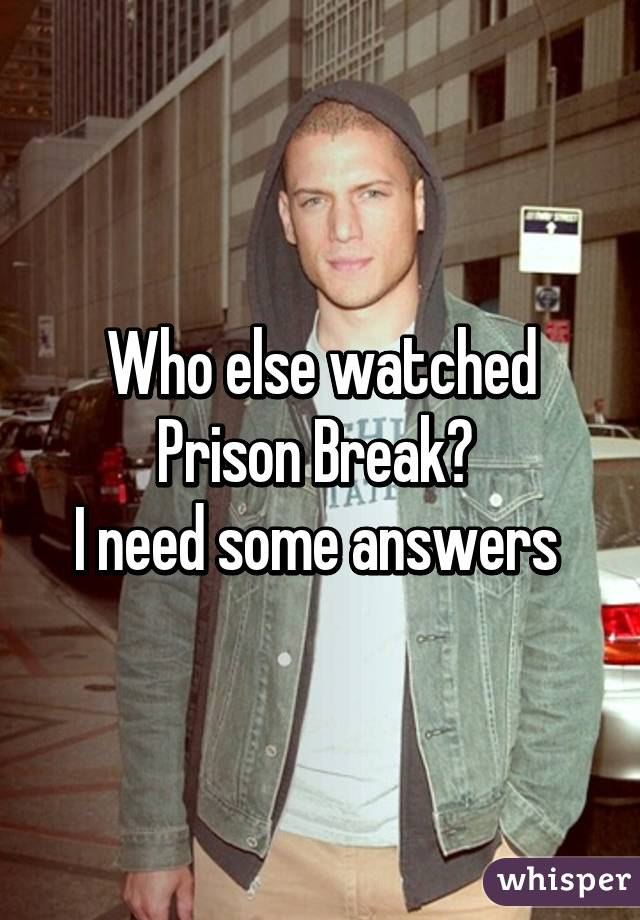 Who else watched Prison Break?  I need some answers