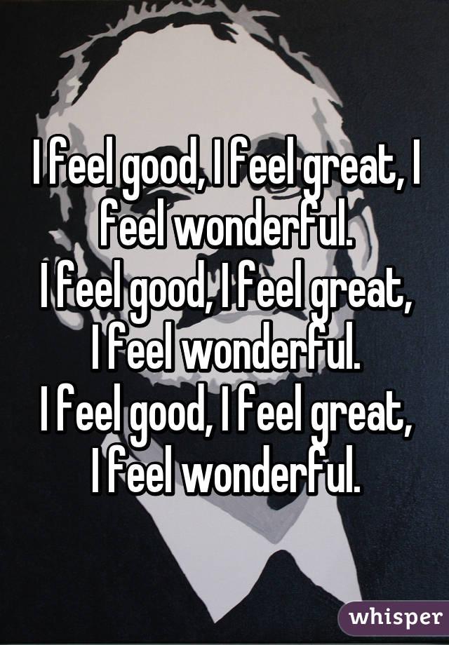 I feel good, I feel great, I feel wonderful. I feel good, I feel great, I feel wonderful. I feel good, I feel great, I feel wonderful.