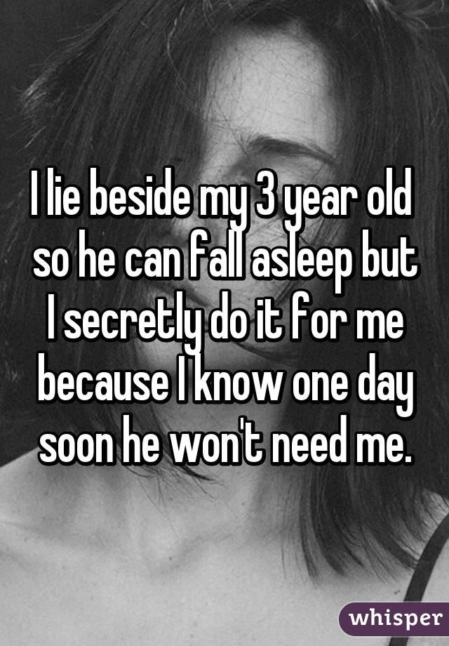 I lie beside my 3 year old  so he can fall asleep but I secretly do it for me because I know one day soon he won't need me.