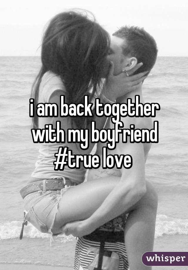 i am back together with my boyfriend #true love