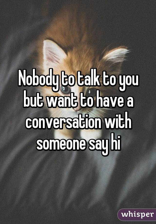 Nobody to talk to you but want to have a conversation with someone say hi