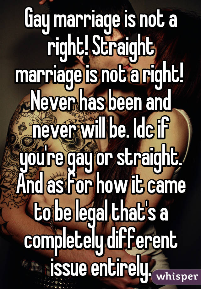 Gay marriage is not a right! Straight marriage is not a right!  Never has been and never will be. Idc if you're gay or straight. And as for how it came to be legal that's a completely different issue entirely.