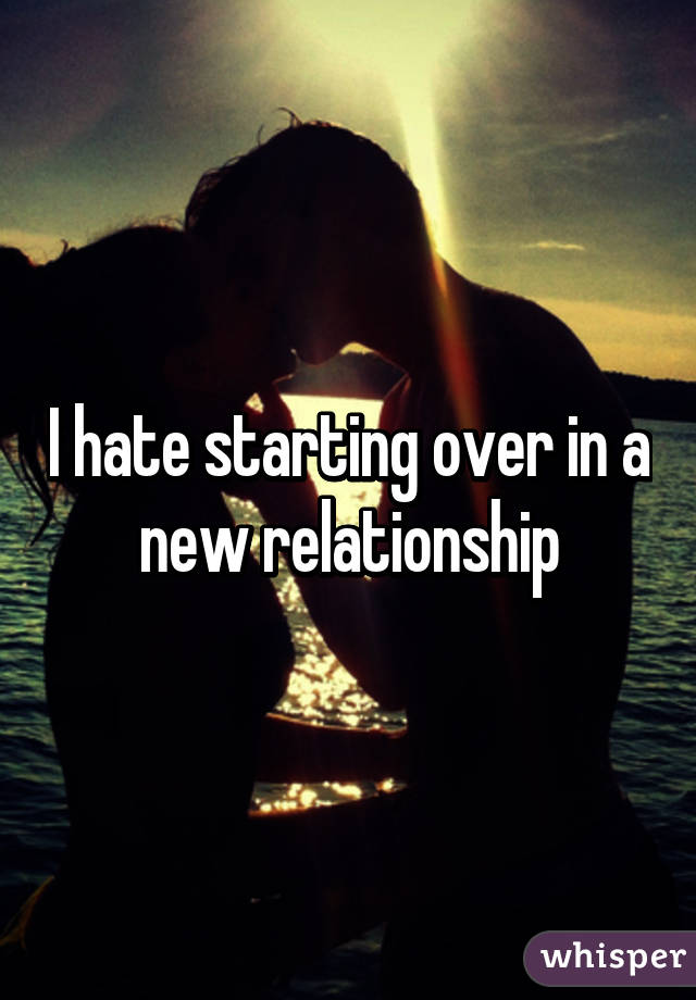 I hate starting over in a new relationship