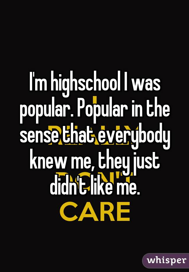 I'm highschool I was popular. Popular in the sense that everybody knew me, they just didn't like me.