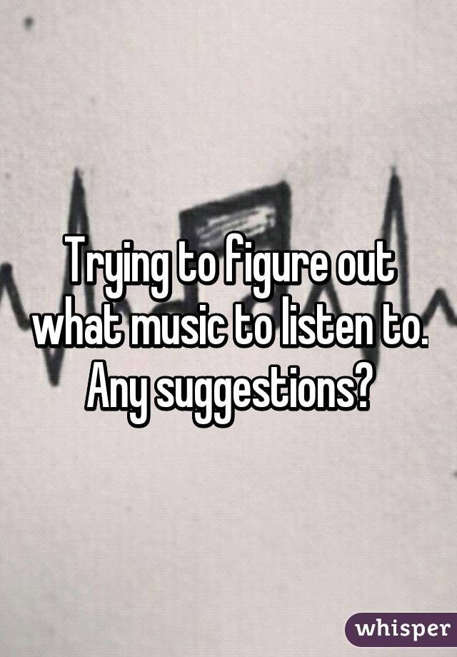 Trying to figure out what music to listen to. Any suggestions?