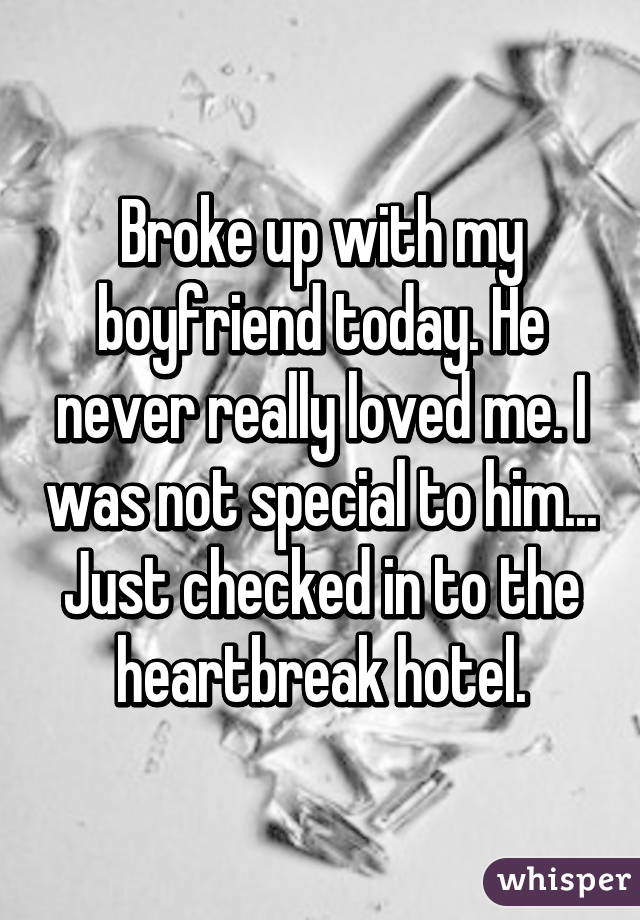 Broke up with my boyfriend today. He never really loved me. I was not special to him... Just checked in to the heartbreak hotel.