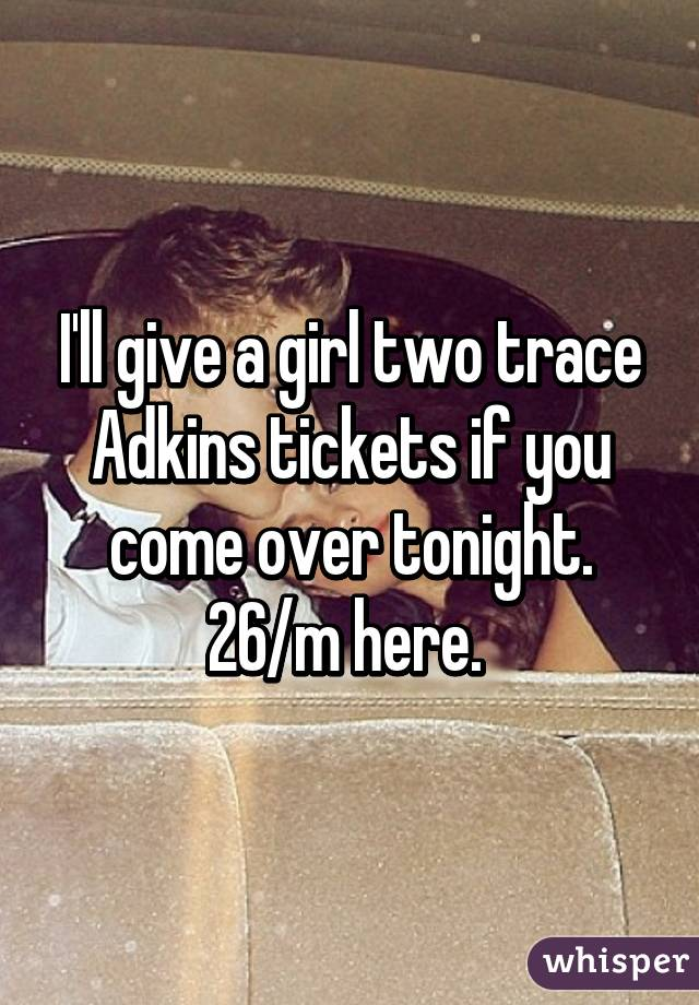 I'll give a girl two trace Adkins tickets if you come over tonight. 26/m here.