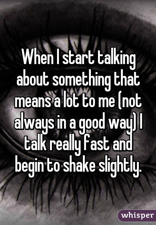 When I start talking about something that means a lot to me (not always in a good way) I talk really fast and begin to shake slightly.