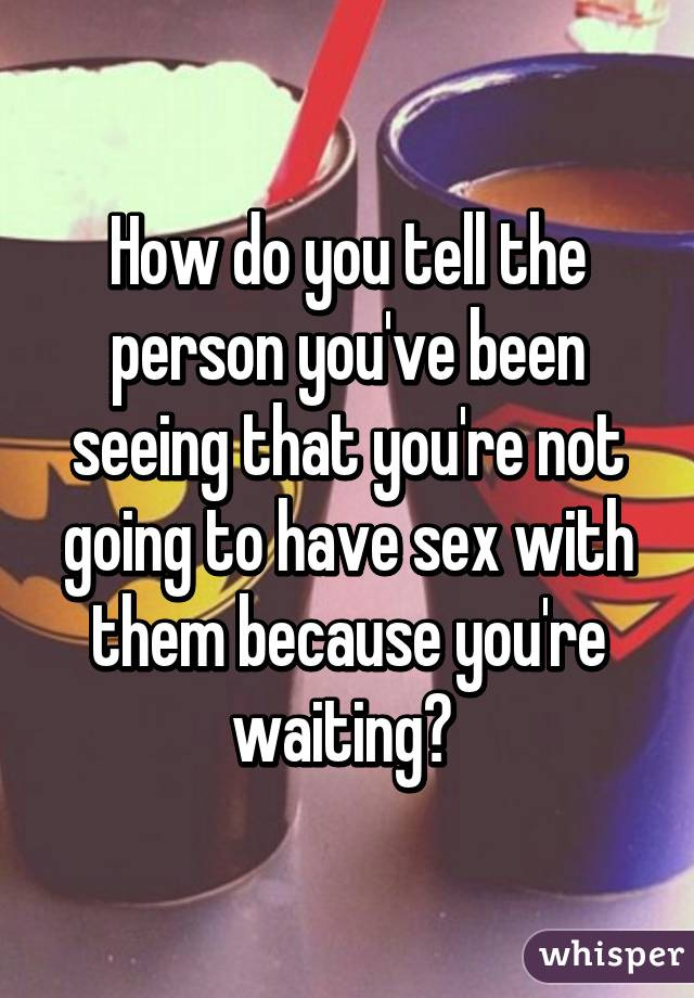 How do you tell the person you've been seeing that you're not going to have sex with them because you're waiting?