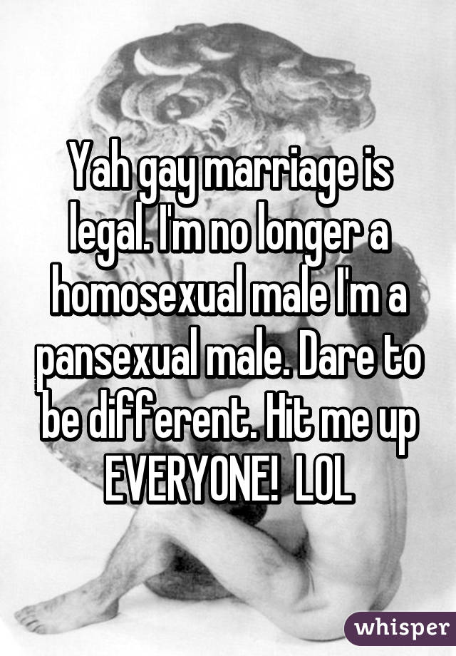 Yah gay marriage is legal. I'm no longer a homosexual male I'm a pansexual male. Dare to be different. Hit me up EVERYONE!  LOL